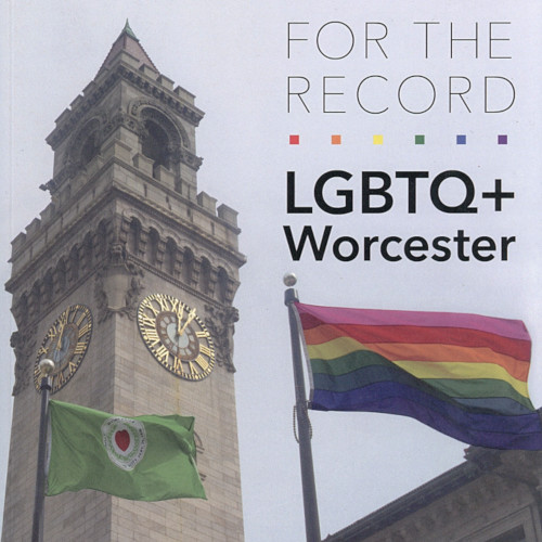 LGBTQ+ Worcester FOR THE RECORD by J. Cullon, R. Tobin and S. Yuhl